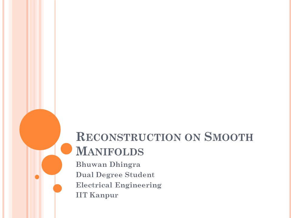 R ECONSTRUCTION ON S MOOTH M ANIFOLDS Bhuwan Dhingra Dual Degree Student Electrical Engineering IIT Kanpur
