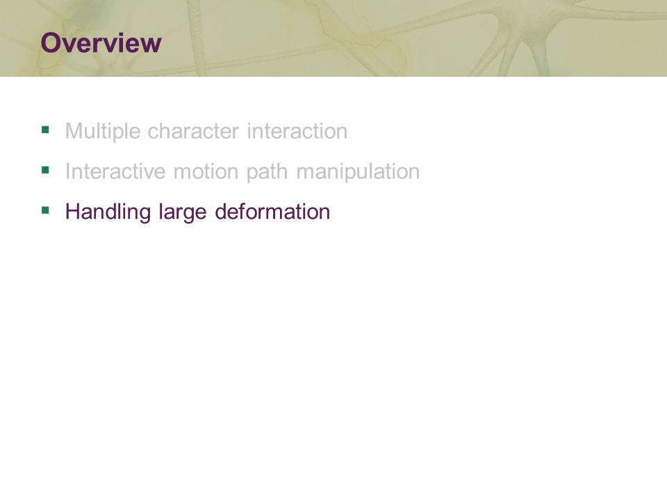 Overview  Multiple character interaction  Interactive motion path manipulation  Handling large deformation