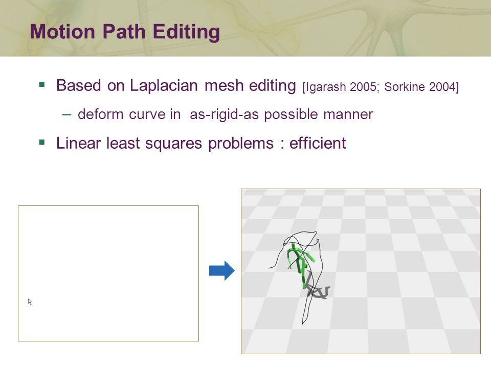 Motion Path Editing  Based on Laplacian mesh editing [Igarash 2005; Sorkine 2004] – deform curve in as-rigid-as possible manner  Linear least squares problems : efficient