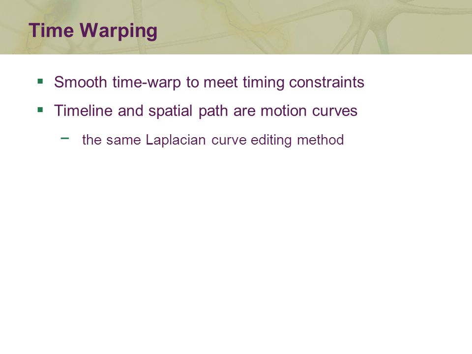 Time Warping  Smooth time-warp to meet timing constraints  Timeline and spatial path are motion curves − the same Laplacian curve editing method