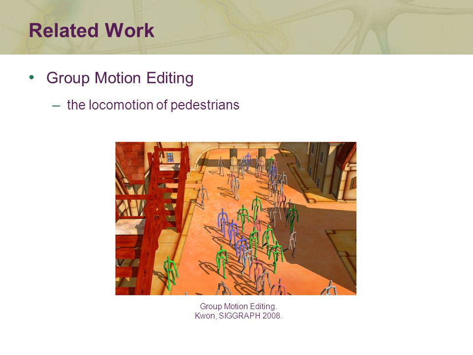 Related Work Group Motion Editing. Kwon, SIGGRAPH 2008.