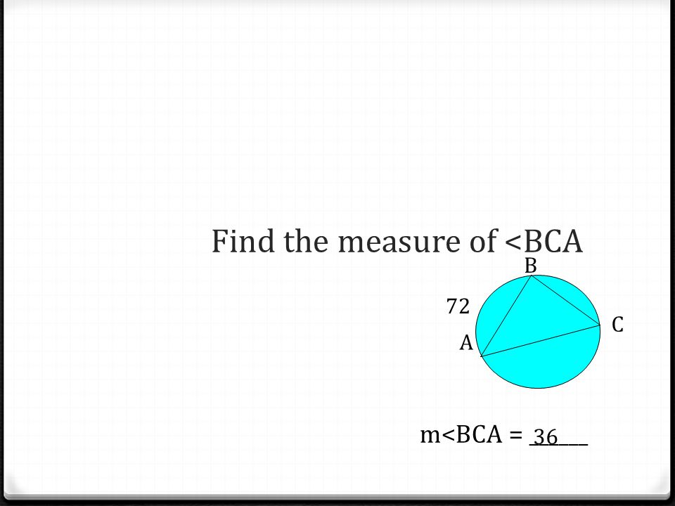 Find the measure of <BCA m<BCA = ______ 36 B A C 72