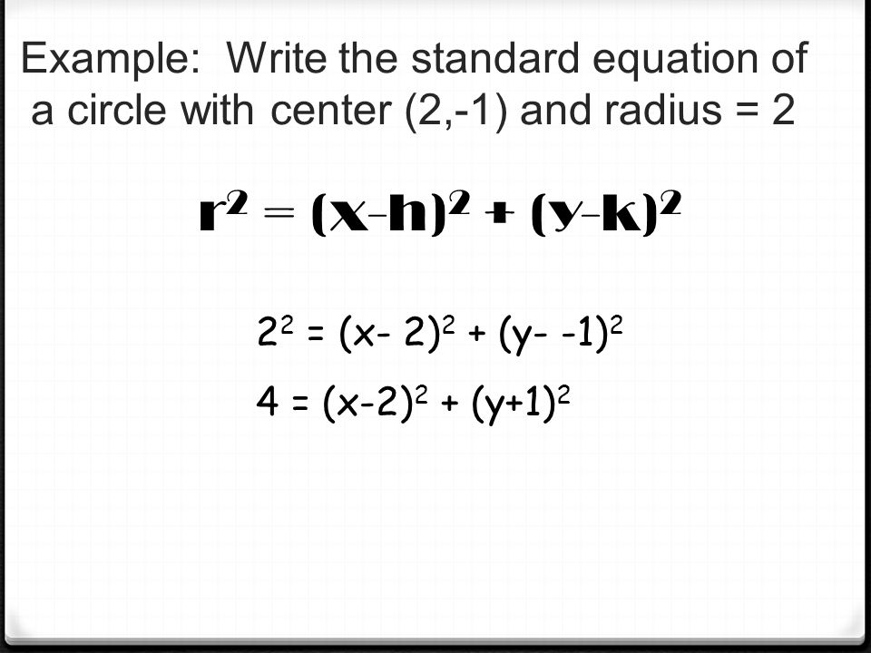 Example: Write the standard equation of a circle with center (2,-1) and radius = 2 r 2 = (x-h) 2 + (y-k) 2 2 2 = (x- 2) 2 + (y- -1) 2 4 = (x-2) 2 + (y+1) 2