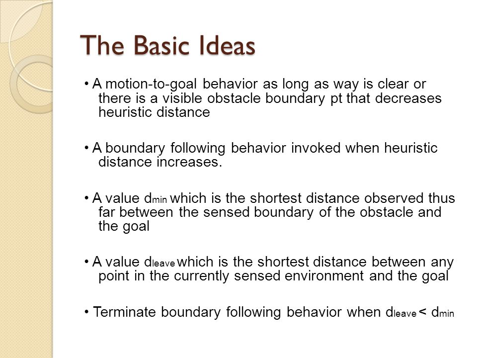 The Basic Ideas A motion-to-goal behavior as long as way is clear or there is a visible obstacle boundary pt that decreases heuristic distance A boundary following behavior invoked when heuristic distance increases.
