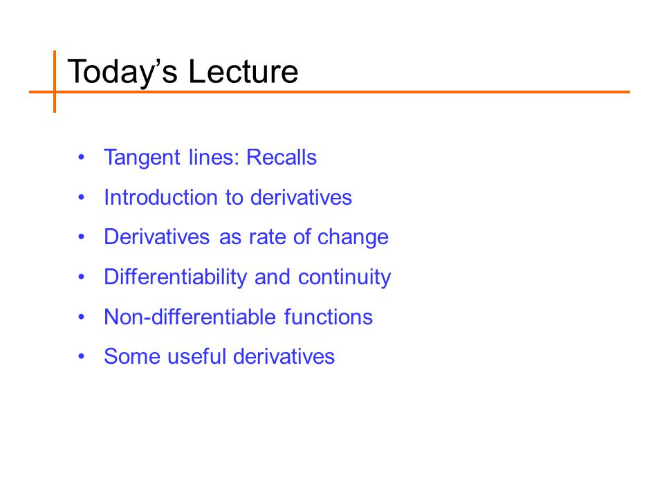 Today's Lecture Tangent lines: Recalls Introduction to derivatives Derivatives as rate of change Differentiability and continuity Non-differentiable f