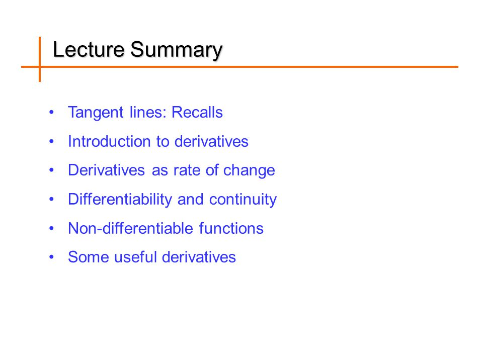 Lecture Summary Tangent lines: Recalls Introduction to derivatives Derivatives as rate of change Differentiability and continuity Non-differentiable functions Some useful derivatives