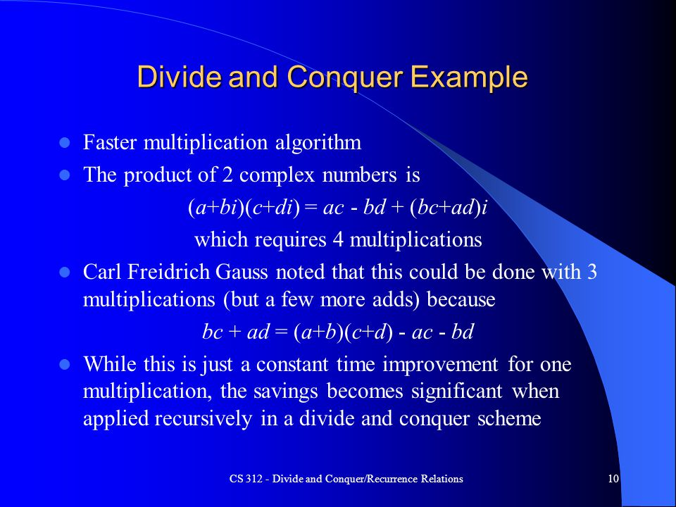 CS 312 - Divide and Conquer/Recurrence Relations10 Divide and Conquer Example Faster multiplication algorithm The product of 2 complex numbers is (a+bi)(c+di) = ac - bd + (bc+ad)i which requires 4 multiplications Carl Freidrich Gauss noted that this could be done with 3 multiplications (but a few more adds) because bc + ad = (a+b)(c+d) - ac - bd While this is just a constant time improvement for one multiplication, the savings becomes significant when applied recursively in a divide and conquer scheme