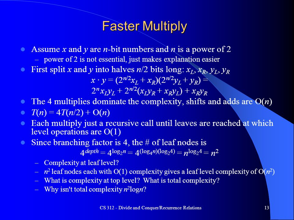 CS 312 - Divide and Conquer/Recurrence Relations13 Faster Multiply Assume x and y are n-bit numbers and n is a power of 2 – power of 2 is not essential, just makes explanation easier First split x and y into halves n/2 bits long: x L, x R, y L, y R x · y = (2 n/2 x L + x R )(2 n/2 y L + y R ) = 2 n x L y L + 2 n/2 (x L y R + x R y L ) + x R y R The 4 multiplies dominate the complexity, shifts and adds are O(n) T(n) = 4T(n/2) + O(n) Each multiply just a recursive call until leaves are reached at which level operations are O(1) Since branching factor is 4, the # of leaf nodes is 4 depth = 4 log 2 n = 4 (log 4 n)(log 2 4) = n log 2 4 = n 2 – Complexity at leaf level.