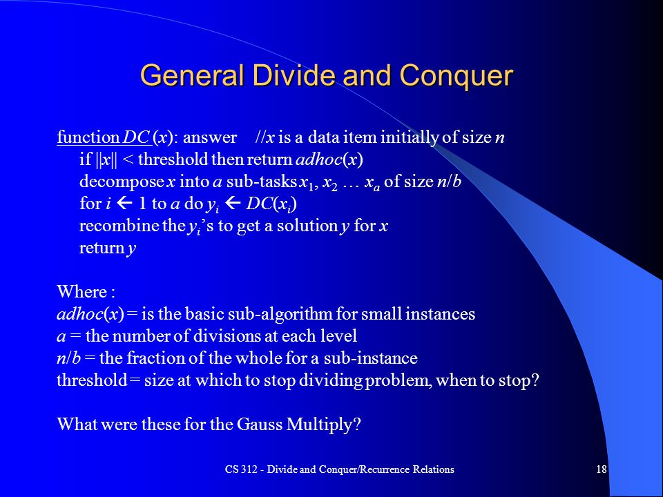 CS 312 - Divide and Conquer/Recurrence Relations18 General Divide and Conquer function DC (x): answer//x is a data item initially of size n if ||x|| < threshold then return adhoc(x) decompose x into a sub-tasks x 1, x 2 … x a of size n/b for i  1 to a do y i  DC(x i ) recombine the y i 's to get a solution y for x return y Where : adhoc(x) = is the basic sub-algorithm for small instances a = the number of divisions at each level n/b = the fraction of the whole for a sub-instance threshold = size at which to stop dividing problem, when to stop.