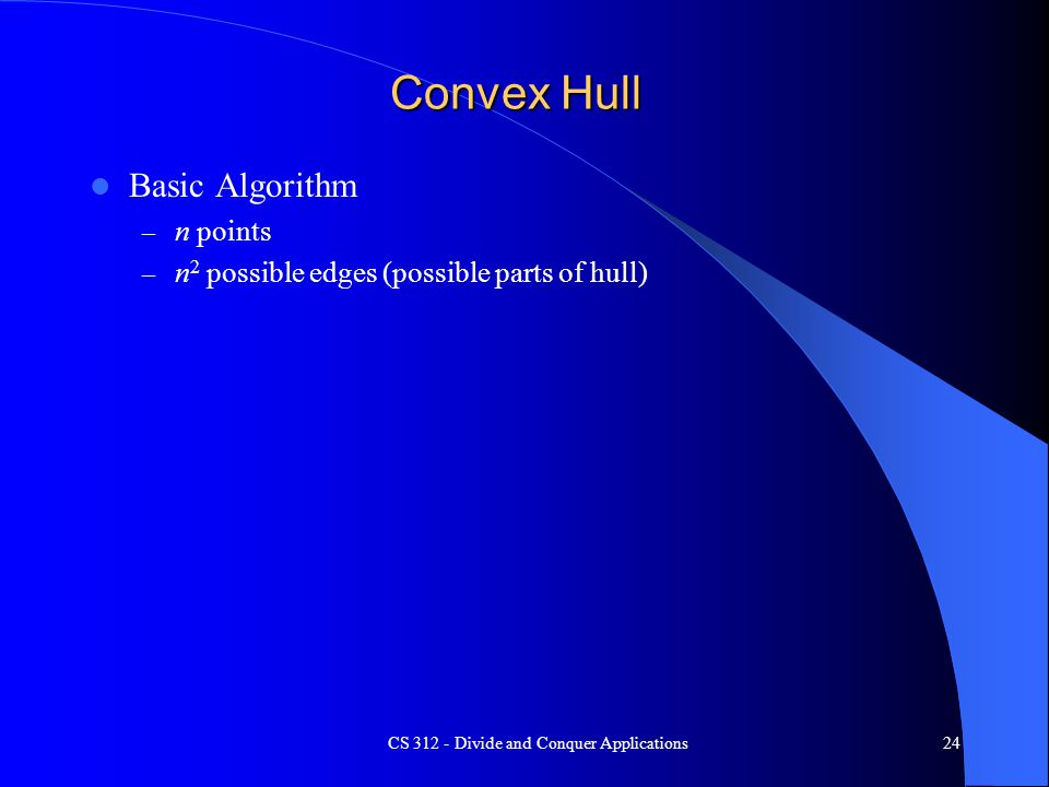 Convex Hull Basic Algorithm – n points – n 2 possible edges (possible parts of hull) CS 312 - Divide and Conquer Applications24