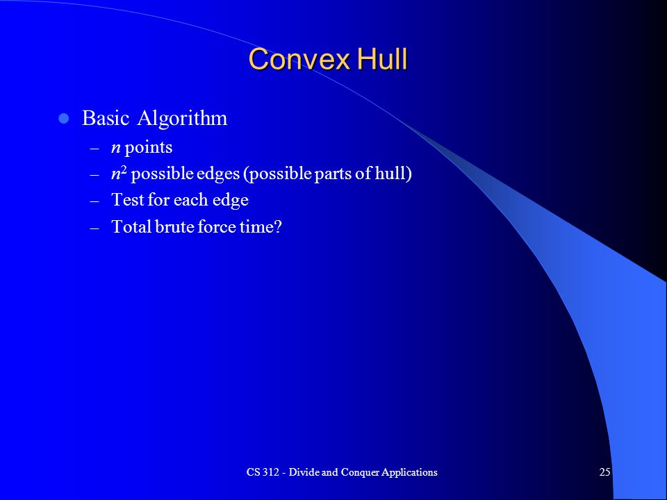 Convex Hull Basic Algorithm – n points – n 2 possible edges (possible parts of hull) – Test for each edge – Total brute force time.