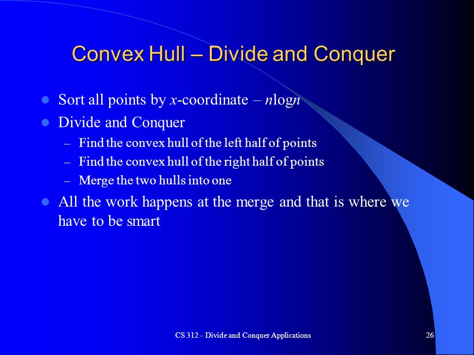 Convex Hull – Divide and Conquer Sort all points by x-coordinate – nlogn Divide and Conquer – Find the convex hull of the left half of points – Find the convex hull of the right half of points – Merge the two hulls into one All the work happens at the merge and that is where we have to be smart CS 312 - Divide and Conquer Applications26