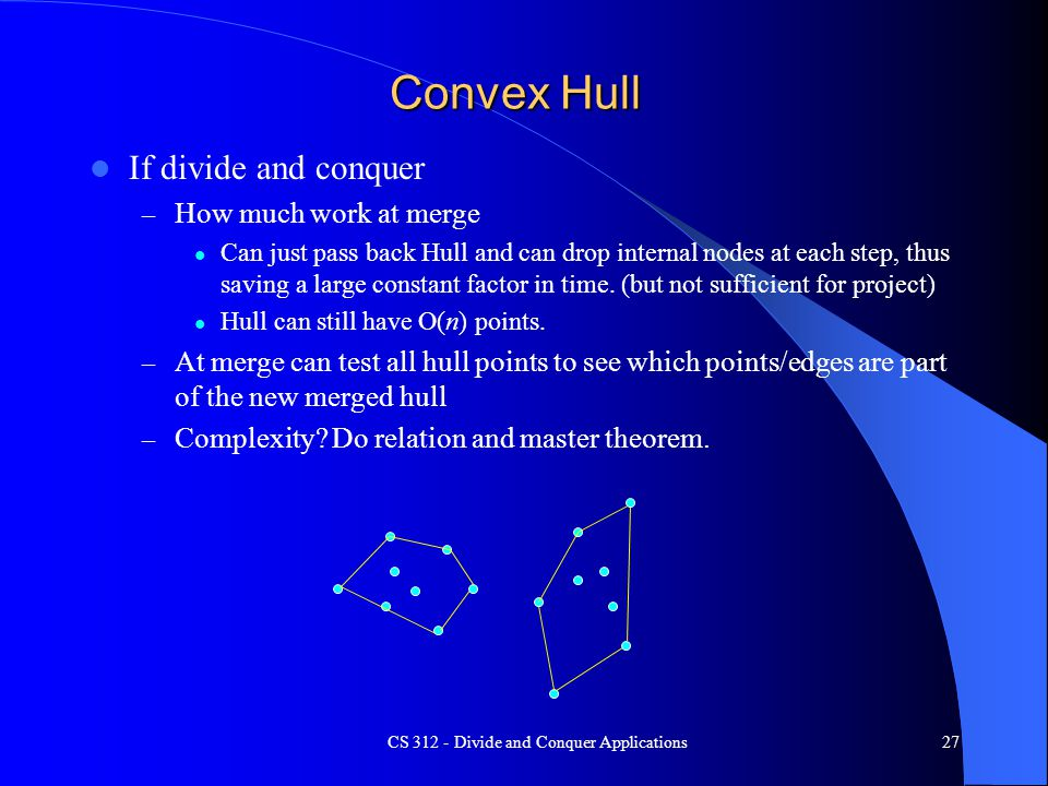 Convex Hull If divide and conquer – How much work at merge Can just pass back Hull and can drop internal nodes at each step, thus saving a large constant factor in time.