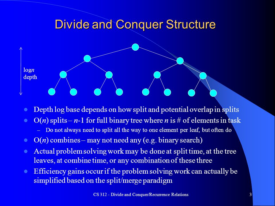 Divide and Conquer Structure Depth log base depends on how split and potential overlap in splits O(n) splits – n-1 for full binary tree where n is # of elements in task – Do not always need to split all the way to one element per leaf, but often do O(n) combines – may not need any (e.g.