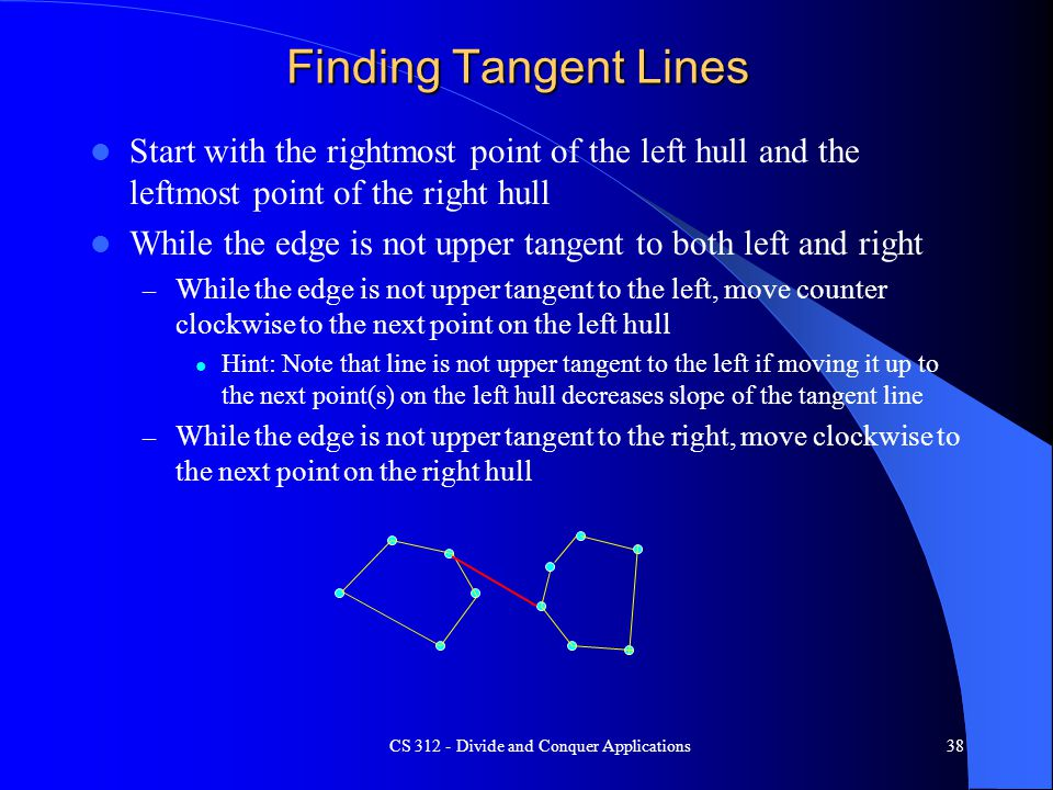 Finding Tangent Lines Start with the rightmost point of the left hull and the leftmost point of the right hull While the edge is not upper tangent to both left and right – While the edge is not upper tangent to the left, move counter clockwise to the next point on the left hull Hint: Note that line is not upper tangent to the left if moving it up to the next point(s) on the left hull decreases slope of the tangent line – While the edge is not upper tangent to the right, move clockwise to the next point on the right hull CS 312 - Divide and Conquer Applications38