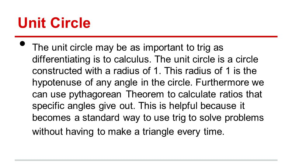 Unit Circle The unit circle may be as important to trig as differentiating is to calculus.