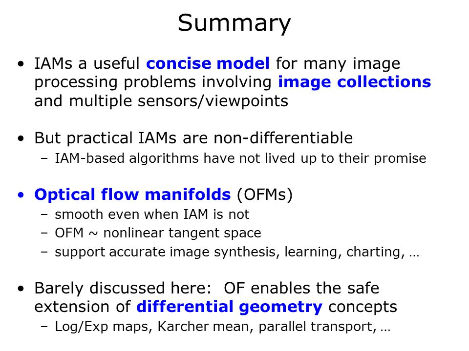 Summary IAMs a useful concise model for many image processing problems involving image collections and multiple sensors/viewpoints But practical IAMs are non-differentiable –IAM-based algorithms have not lived up to their promise Optical flow manifolds (OFMs) –smooth even when IAM is not –OFM ~ nonlinear tangent space –support accurate image synthesis, learning, charting, … Barely discussed here: OF enables the safe extension of differential geometry concepts –Log/Exp maps, Karcher mean, parallel transport, …