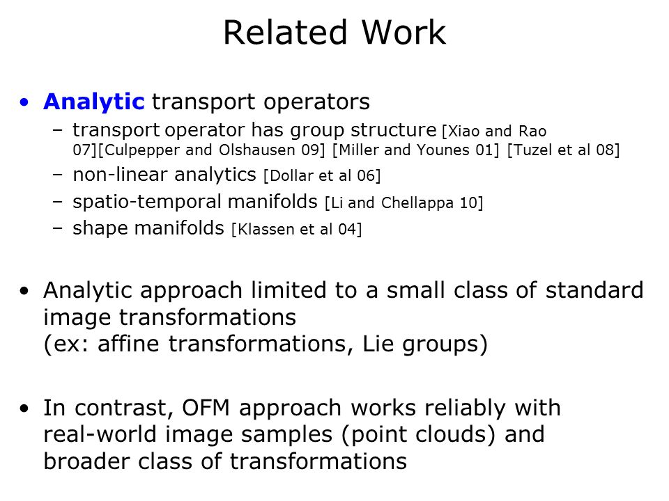 Related Work Analytic transport operators –transport operator has group structure [Xiao and Rao 07][Culpepper and Olshausen 09] [Miller and Younes 01] [Tuzel et al 08] –non-linear analytics [Dollar et al 06] –spatio-temporal manifolds [Li and Chellappa 10] –shape manifolds [Klassen et al 04] Analytic approach limited to a small class of standard image transformations (ex: affine transformations, Lie groups) In contrast, OFM approach works reliably with real-world image samples (point clouds) and broader class of transformations