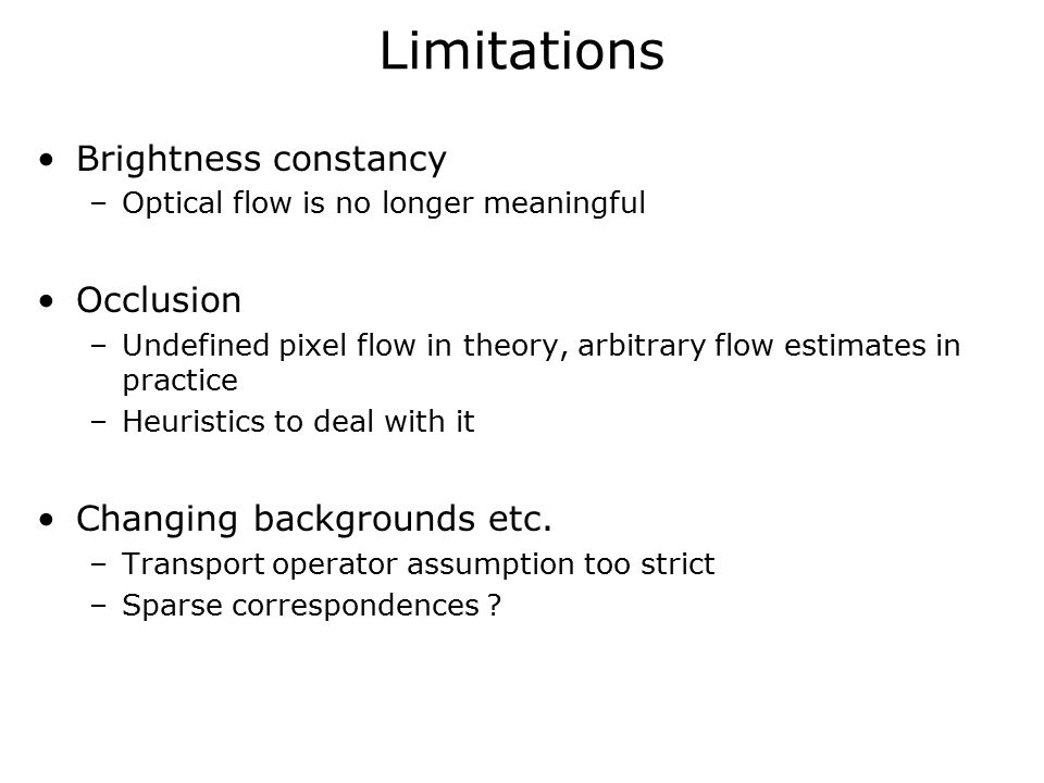 Limitations Brightness constancy –Optical flow is no longer meaningful Occlusion –Undefined pixel flow in theory, arbitrary flow estimates in practice –Heuristics to deal with it Changing backgrounds etc.