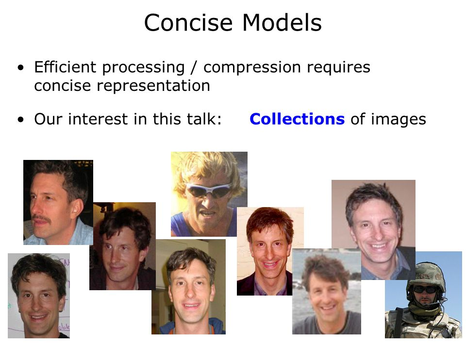 Concise Models Efficient processing / compression requires concise representation Our interest in this talk: Collections of images