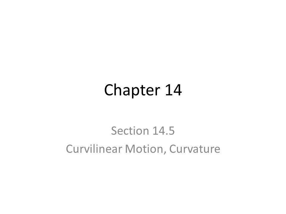 Chapter 14 Section 14.5 Curvilinear Motion, Curvature