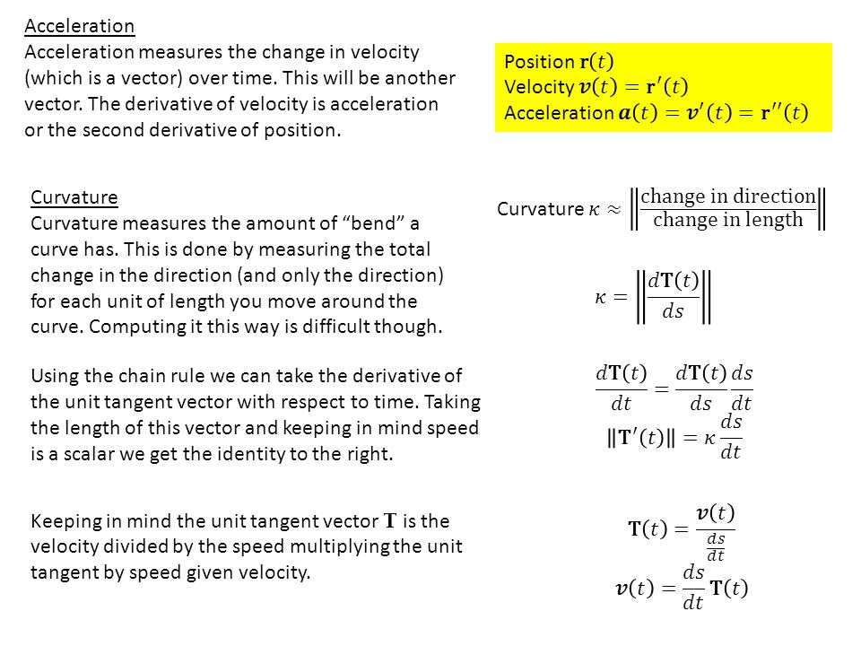 Acceleration Acceleration measures the change in velocity (which is a vector) over time. This will be another vector. The derivative of velocity is ac
