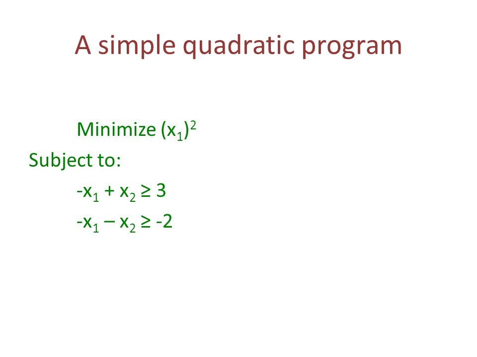 A simple quadratic program Minimize (x 1 ) 2 Subject to: -x 1 + x 2 ≥ 3 -x 1 – x 2 ≥ -2
