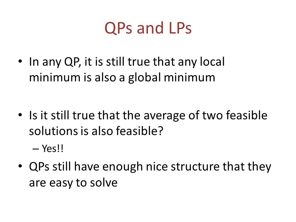 QPs and LPs In any QP, it is still true that any local minimum is also a global minimum Is it still true that the average of two feasible solutions is also feasible.