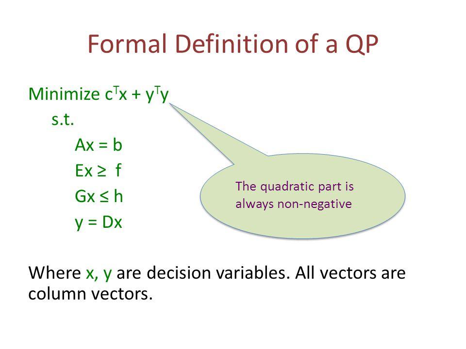 Formal Definition of a QP Minimize c T x + y T y s.t. Ax = b Ex ≥ f Gx ≤ h y = Dx Where x, y are decision variables. All vectors are column vectors. T