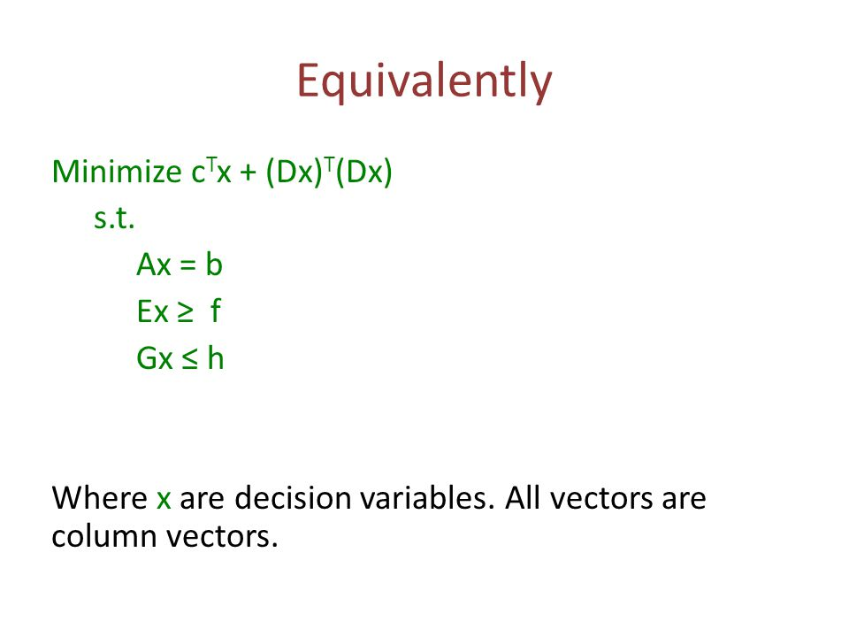 Equivalently Minimize c T x + (Dx) T (Dx) s.t.Ax = b Ex ≥ f Gx ≤ h Where x are decision variables.