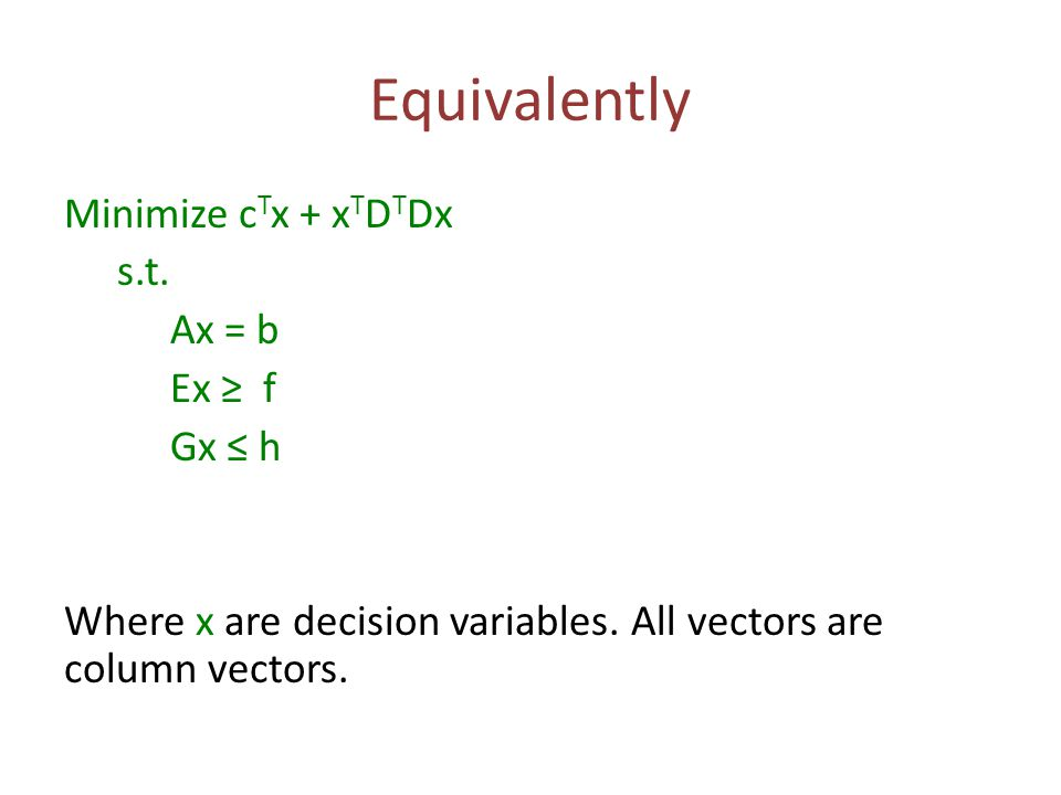 Equivalently Minimize c T x + x T D T Dx s.t. Ax = b Ex ≥ f Gx ≤ h Where x are decision variables.