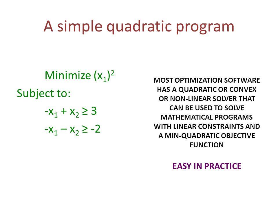 A simple quadratic program Minimize (x 1 ) 2 Subject to: -x 1 + x 2 ≥ 3 -x 1 – x 2 ≥ -2 MOST OPTIMIZATION SOFTWARE HAS A QUADRATIC OR CONVEX OR NON-LI