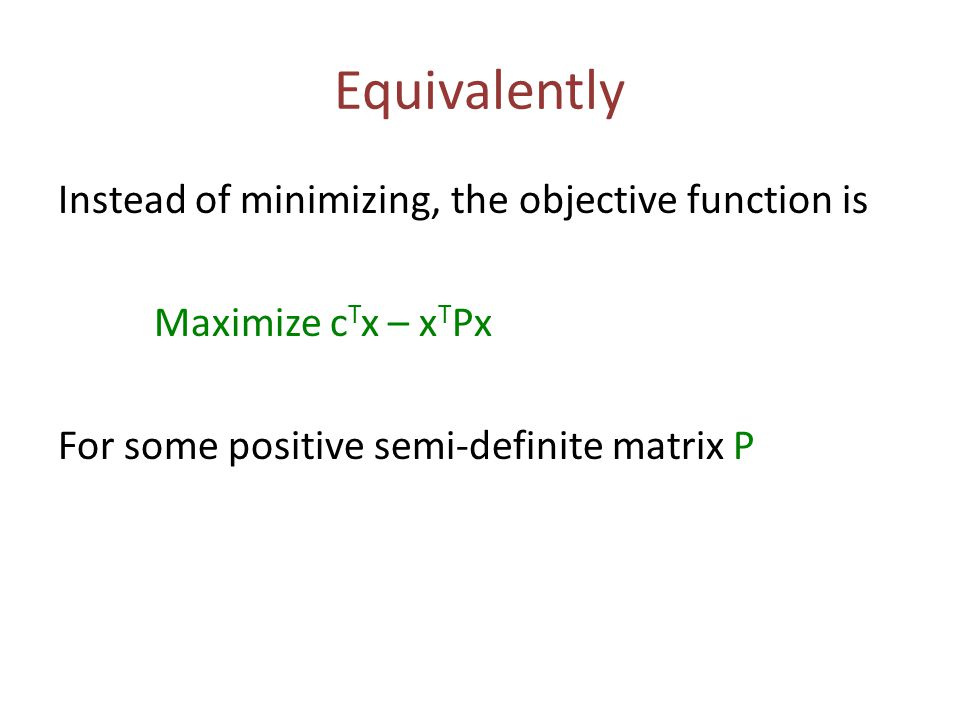 Equivalently Instead of minimizing, the objective function is Maximize c T x – x T Px For some positive semi-definite matrix P