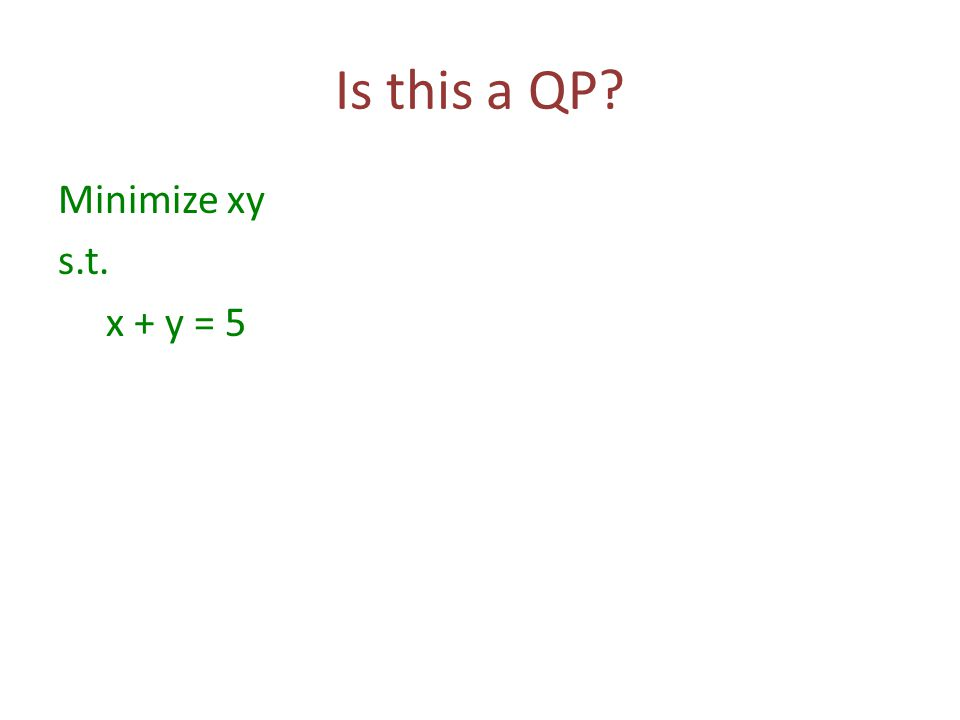 Is this a QP Minimize xy s.t. x + y = 5
