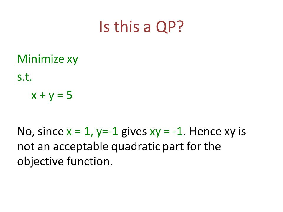 Is this a QP.Minimize xy s.t. x + y = 5 No, since x = 1, y=-1 gives xy = -1.