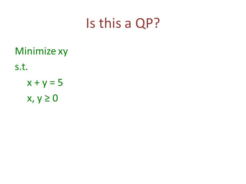 Is this a QP? Minimize xy s.t. x + y = 5 x, y ≥ 0