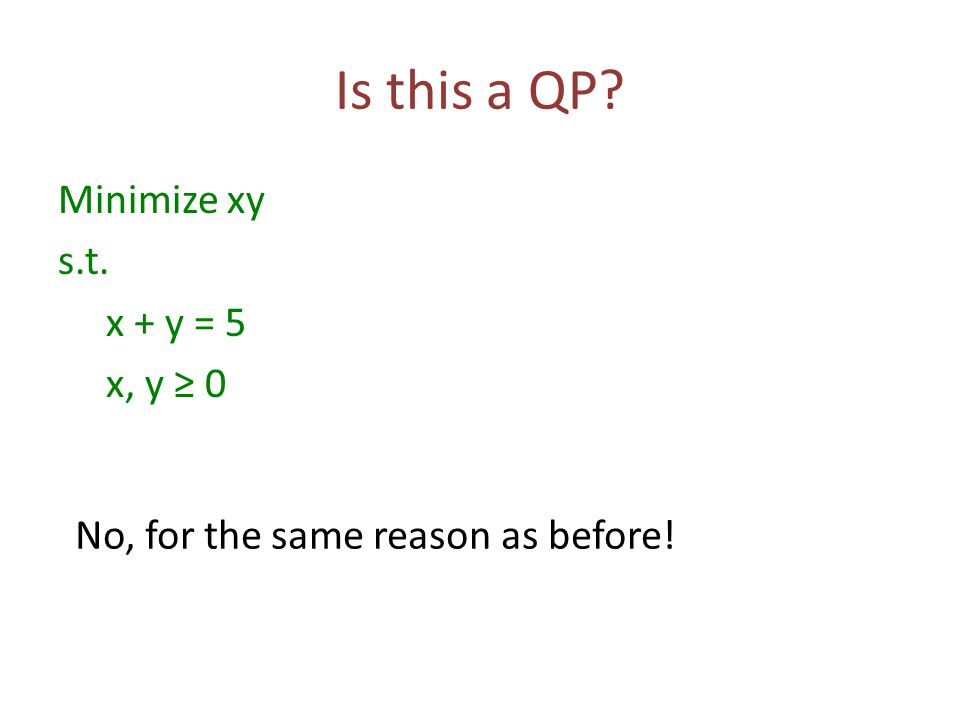 Is this a QP? Minimize xy s.t. x + y = 5 x, y ≥ 0 No, for the same reason as before!