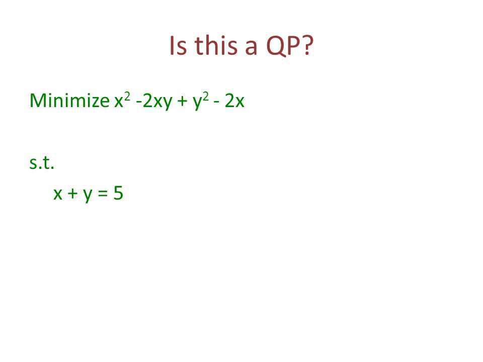 Is this a QP? Minimize x 2 -2xy + y 2 - 2x s.t. x + y = 5
