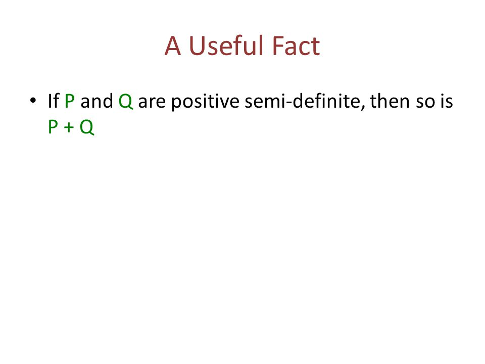 A Useful Fact If P and Q are positive semi-definite, then so is P + Q