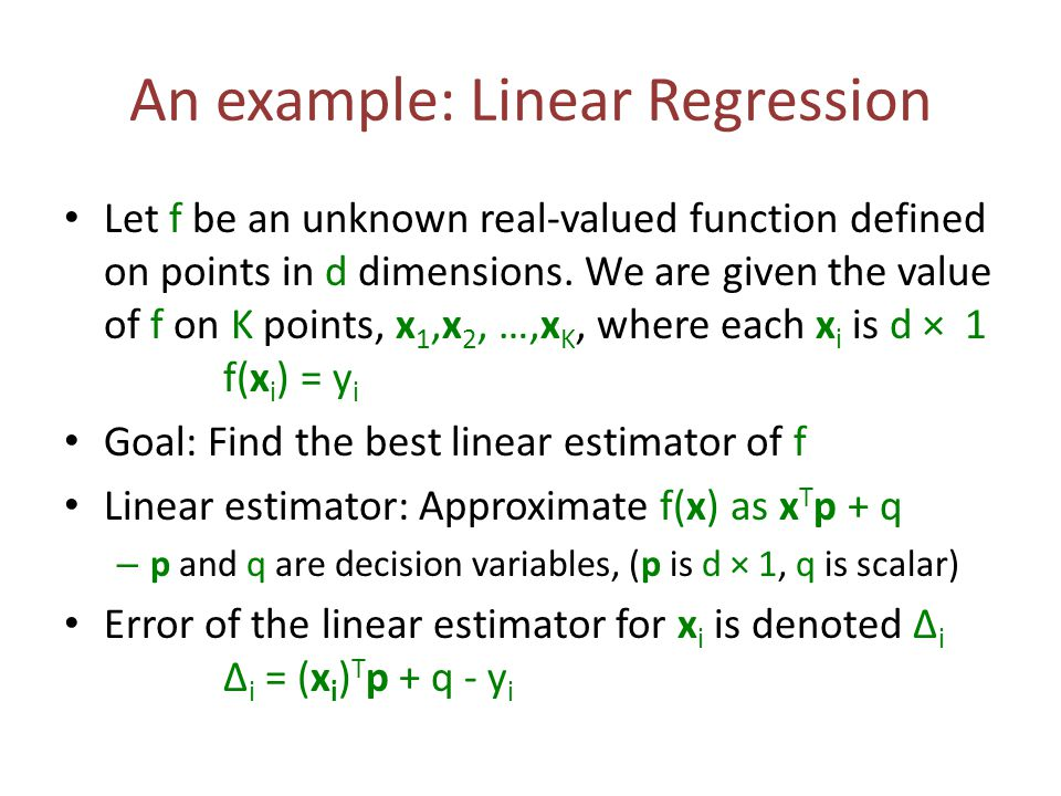 An example: Linear Regression Let f be an unknown real-valued function defined on points in d dimensions. We are given the value of f on K points, x 1