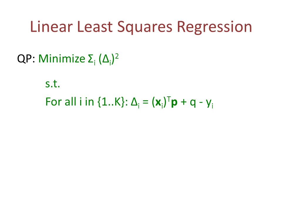 Linear Least Squares Regression QP: Minimize Σ i (Δ i ) 2 s.t. For all i in {1..K}: Δ i = (x i ) T p + q - y i