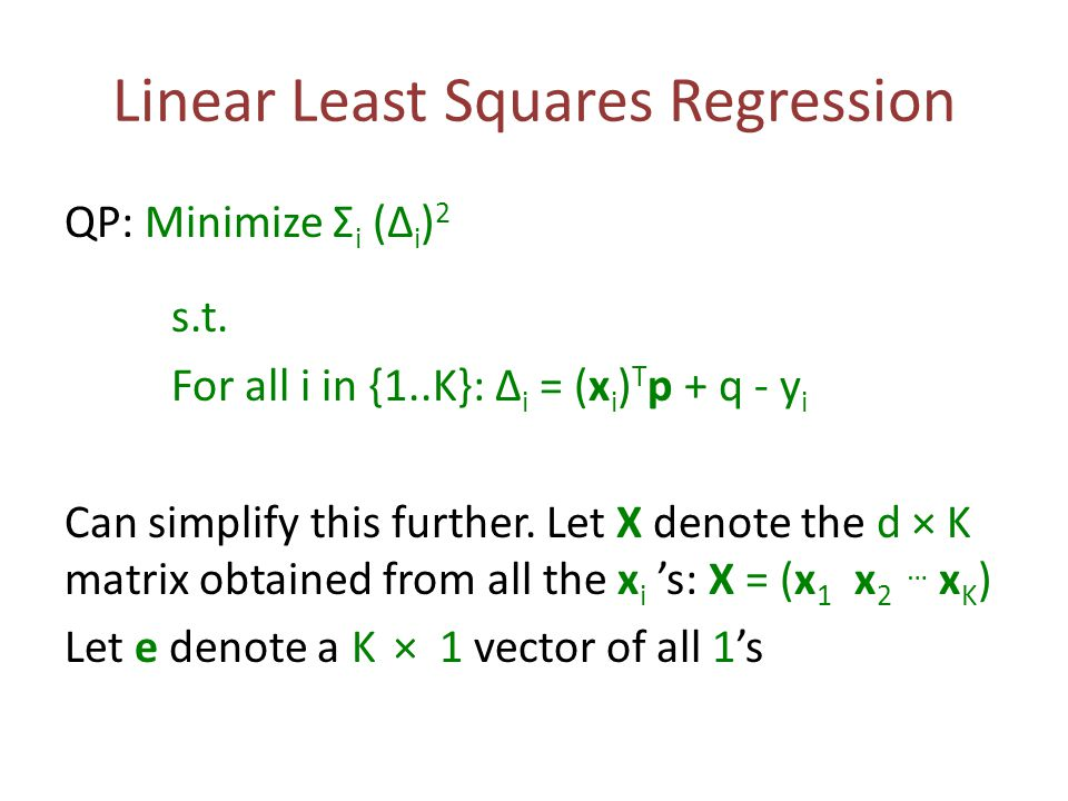 Linear Least Squares Regression QP: Minimize Σ i (Δ i ) 2 s.t. For all i in {1..K}: Δ i = (x i ) T p + q - y i Can simplify this further. Let X denote