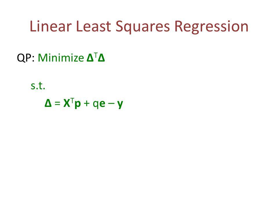 Linear Least Squares Regression QP: Minimize Δ T Δ s.t. Δ = X T p + qe – y