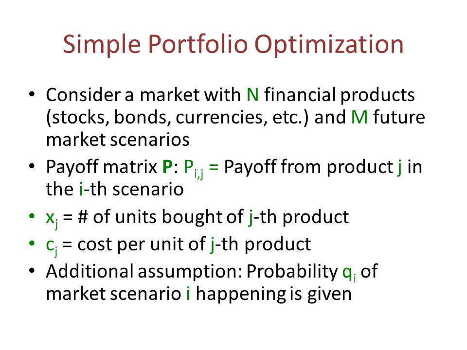 Simple Portfolio Optimization Consider a market with N financial products (stocks, bonds, currencies, etc.) and M future market scenarios Payoff matri
