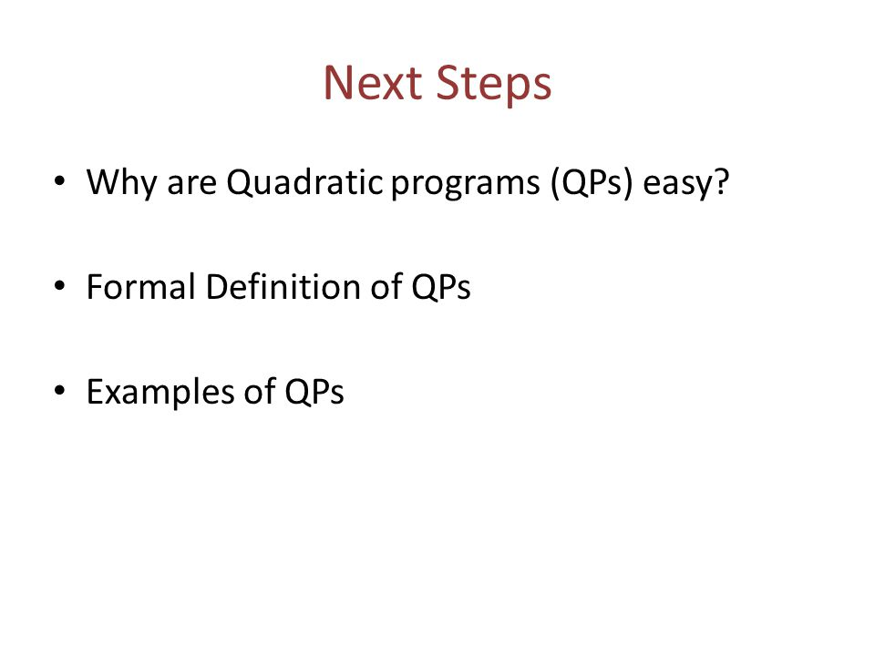 Next Steps Why are Quadratic programs (QPs) easy? Formal Definition of QPs Examples of QPs