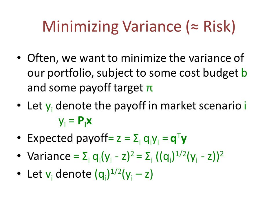 Minimizing Variance (≈ Risk) Often, we want to minimize the variance of our portfolio, subject to some cost budget b and some payoff target π Let y i