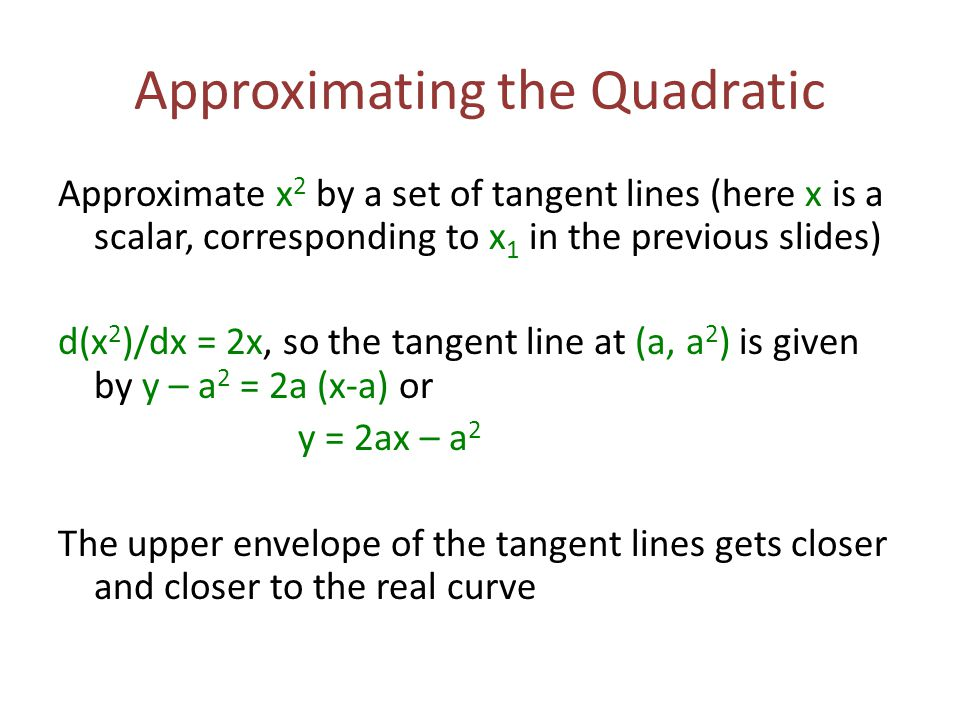 Approximating the Quadratic Approximate x 2 by a set of tangent lines (here x is a scalar, corresponding to x 1 in the previous slides) d(x 2 )/dx = 2