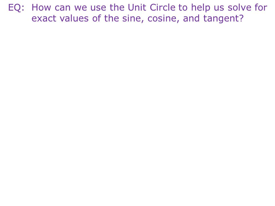 EQ: How can we use the Unit Circle to help us solve for exact values of the sine, cosine, and tangent?