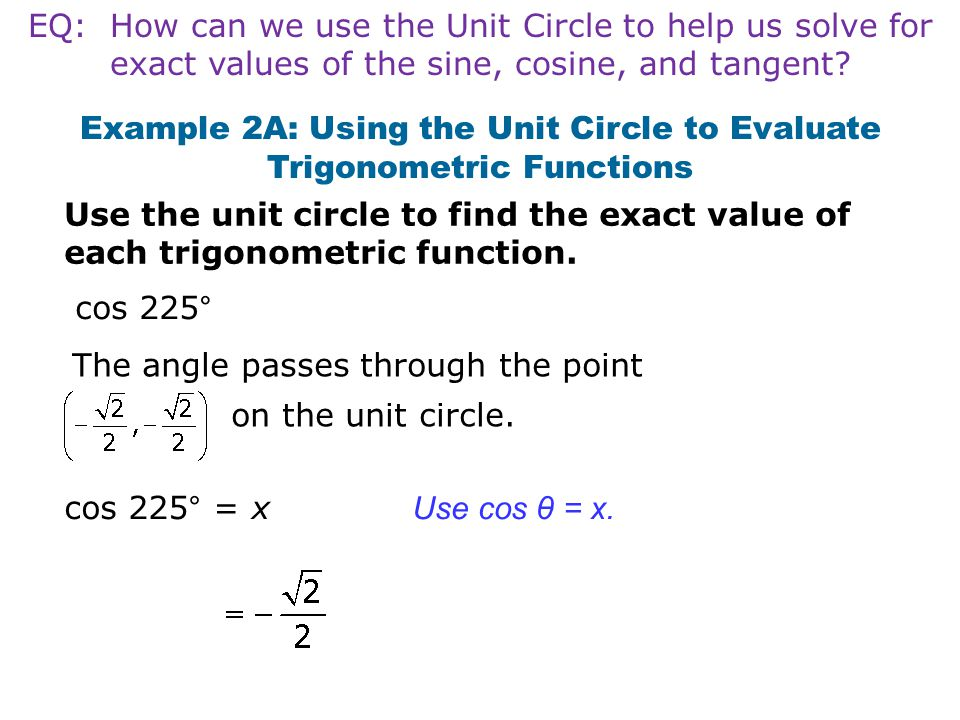Example 2A: Using the Unit Circle to Evaluate Trigonometric Functions Use the unit circle to find the exact value of each trigonometric function. cos