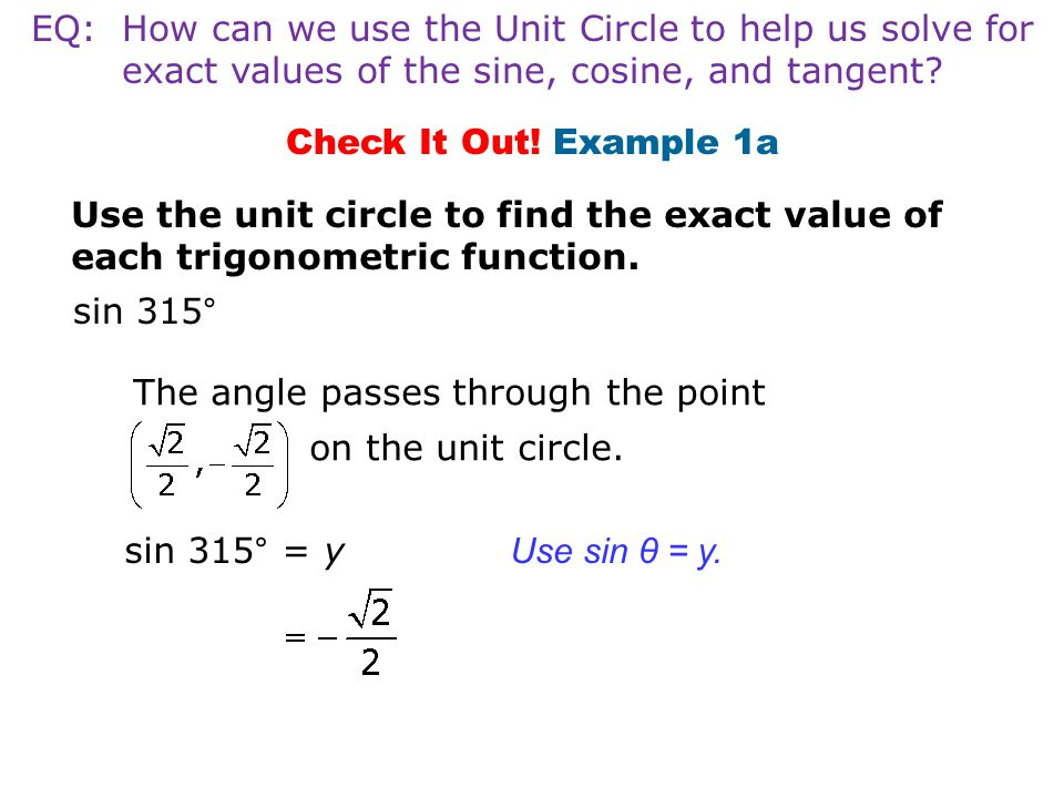 Check It Out! Example 1a Use the unit circle to find the exact value of each trigonometric function. sin 315° sin 315° = y Use sin θ = y. The angle pa